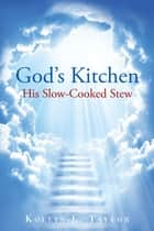 God's Kitchen: His Slow Cooked Stew ebook by Kollin L. Taylor