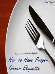How to Have Proper Dinner Etiquette: The 10 Do's and Don'ts ebook by Adam Bryan