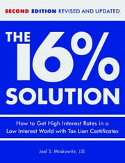 The 16 % Solution, Revised Edition - How to Get High Interest Rates in a Low-Interest World with Tax Lien Certificates ebook by J.D.,Joel S. Moskowitz