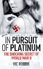 In Pursuit of Platinum - The Shocking Secret of World War II ebook by Vic Robbie