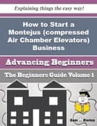 How to Start a Montejus (compressed Air Chamber Elevators) Business (Beginners Guide) ebook by Alfredia Leake