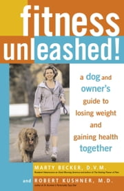 Fitness Unleashed! - A Dog and Owner's Guide to Losing Weight and Gaining Health Together ebook by Marty Becker, D.V.M., Robert Kushner, M.D.