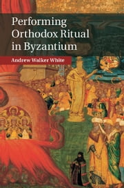 Performing Orthodox Ritual in Byzantium ekitaplar by Andrew Walker White