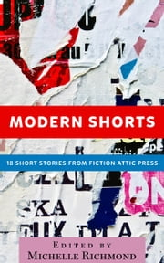 Modern Shorts - 18 Short Stories From Fiction Attic Press ebook by Michelle Richmond, Editor