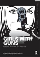 Girls with Guns - Firearms, Feminism, and Militarism ebook by France Winddance Twine