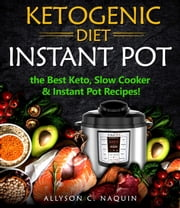 Ketogenic Diet Instant Pot: the Best Keto Slow Cooker and Instant Pot Recipes! ebook by Allyson C. Naquin