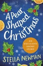 A Pear Shaped Christmas - A Stella Newman Novella ebook by Stella Newman