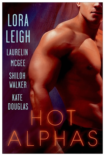 Hot Alphas - Four Steamy Short Stories ebook by Lora Leigh,Laurelin McGee,Shiloh Walker,Kate Douglas