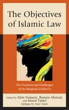 The Objectives of Islamic Law - The Promises and Challenges of the Maqasid al-Shari'a ebook by Idris Nassery, Rumee Ahmed, Muna Tatari,...