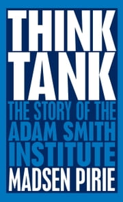 Think Tank - The Story of the Adam Smith Institute ebook by Madsen Pirie