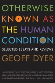 Otherwise Known as the Human Condition - Selected Essays and Reviews ebook by Geoff Dyer