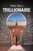 Think Like a Trillionaire ebook by Шамиль Аляутдинов