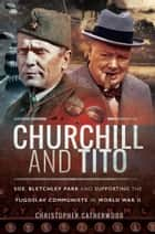 Churchill and Tito - SOE, Bletchley Park and Supporting the Yugoslav Communists in World War II ebook by Christopher  Catherwood