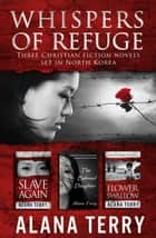 Whispers of Refuge Box Set: 3 Christian Fiction Novels Set in North Korea ebook by Alana Terry