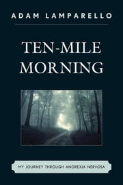 Ten-Mile Morning - My Journey through Anorexia Nervosa ebook by Adam Lamparello