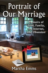 Portrait of Our Marriage - Memoirs of Love, Family, the Internet, and Obsession ebook by Martha Emms