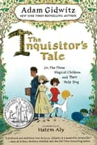 The Inquisitor's Tale - Or, The Three Magical Children and Their Holy Dog ebook by Adam Gidwitz, Hatem Aly