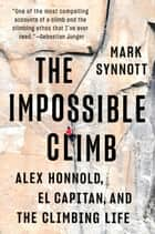 The Impossible Climb - Alex Honnold, El Capitan, and the Climbing Life ebook by Mark Synnott