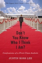 Don't You Know Who I Think I Am? - Confessions of a First-Class Asshole ebook by Justin Ross Lee