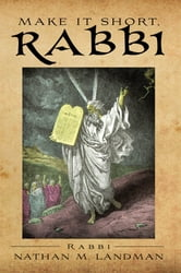 MAKE IT SHORT, RABBI - Brief Jewish Lessons from Scripture ebook by Rabbi Nathan M. Landman