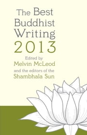 The Best Buddhist Writing 2013 ebook by Melvin McLeod,editors of the Shambhala Sun,Pema Chodron,Lodro Rinzler,Natalie Goldberg