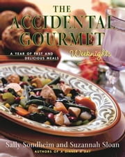 The Accidental Gourmet: Weeknights - A Year of Fast and Delicious Meals ebook by Sally Sondheim,Suzannah Sloan
