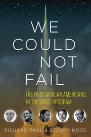 We Could Not Fail - The First African Americans in the Space Program ebook by Richard Paul,Steven Moss