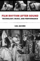 Film Rhythm after Sound - Technology, Music, and Performance ebook by Lea Jacobs