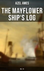 The Mayflower Ship's Log (Vol. 1-6) - Day to Day Details of the Voyage, Characteristics of the Ship: Main Deck, Gun Deck & Cargo Hold, Mayflower Officers, The Crew & The Passengers ebook by Azel Ames