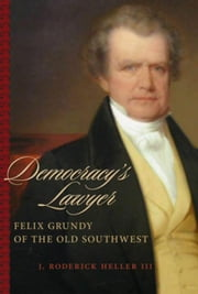 Democracy's Lawyer: Felix Grundy of the Old Southwest ebook by Heller, J. Roderick III