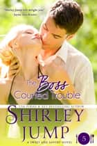 The Boss Courted Trouble ebook by Shirley Jump