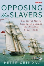Opposing the Slavers - The Royal Navy's Campaign Against the Atlantic Slave Trade ebook by Peter Grindal