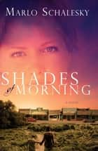Shades of Morning - A Novel ebook by Marlo Schalesky