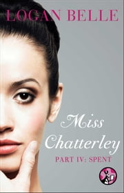 Miss Chatterley, Part IV: Spent ebook by Logan Belle