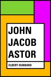 John Jacob Astor ebook by Elbert Hubbard