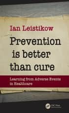 Prevention is Better than Cure - Learning from Adverse Events in Healthcare ebook by Ian Leistikow