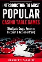 Introduction to Most Popular Casino Table Games - (Blackjack, Craps, Roulette, Baccarat & Texas hold 'em) ebook by Gambler's Paradise