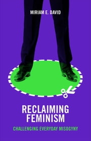 Reclaiming feminism - Challenging everyday misogyny ebook by Miriam E. David