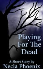 Playing For The Dead ebook by Necia Phoenix