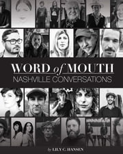 Word of Mouth: Nashville Conversations - Insight into the Drive, Passion, and Innovation of Music City's Creative Entrepreneurs ebook by Lily Clayton Hansen