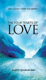 The Four Tenets of Love - Open, Activate & Inspire Your Lifespath ebook by Juliette Taylor-De Vries