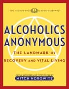Alcoholics Anonymous - The Landmark of Recovery and Vital Living Newly Abridged and Introduced and Introduced ebook by Mitch Horowitz