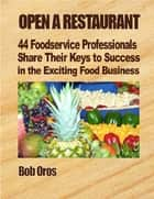 Open a Restaurant: 44 Foodservice Professionals Share Their Keys to Success in the Exciting Food Business ebook by Bob Oros