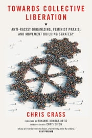 Towards Collective Liberation - Anti-Racist Organizing, Feminist Praxis, and Movement Building Strategy ebook by Chris Crass,Roxanne Dunbar-Ortiz,Chris Dixon