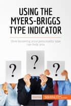 Using the Myers-Briggs Type Indicator - How knowing your personality type can help you ebook by 50MINUTES.COM