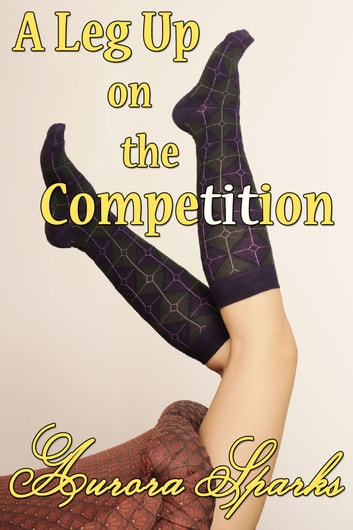 A Leg Up on the Competition ebook by Aurora Sparks