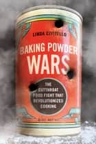 Baking Powder Wars - The Cutthroat Food Fight that Revolutionized Cooking ebook by Linda Civitello