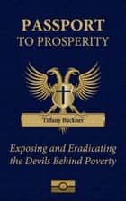 Passport to Prosperity: Exposing and Eradicating the Devils Behind Poverty ebook by Tiffany Buckner