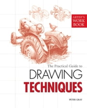 The Practical Guide to Drawing Techniques - [Artist's Workbook] ebook by Peter Gray