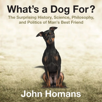 What's a Dog For? - The Surprising History, Science, Philosophy, and Politics of Man's Best Friend audiobook by John Homans